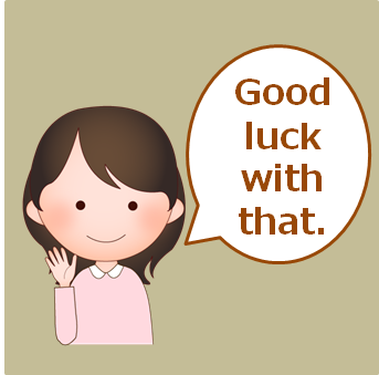 481.good_luck_with_that